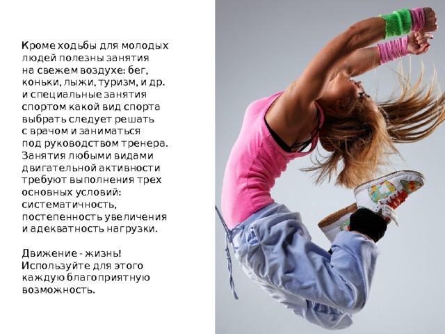 Кроме ходьбы для молодых людей полезны занятия  на свежем воздухе: бег, коньки, лыжи, туризм, и др.  и специальные занятия спортом какой вид спорта выбрать следует решать  с врачом и заниматься  под руководством тренера.  Занятия любыми видами двигательной активности требуют выполнения трех основных условий: систематичность, постепенность увеличения  и адекватность нагрузки.   Движение - жизнь! Используйте для этого каждую благоприятную возможность.