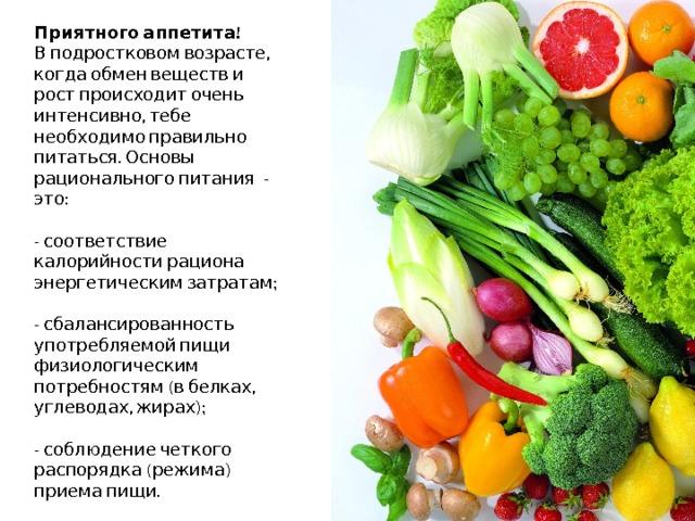 Приятного аппетита!  В подростковом возрасте,  когда обмен веществ и рост происходит очень интенсивно, тебе необходимо правильно питаться. Основы рационального питания - это:   - соответствие калорийности рациона энергетическим затратам;   - сбалансированность употребляемой пищи физиологическим потребностям (в белках, углеводах, жирах);   - соблюдение четкого распорядка (режима) приема пищи.