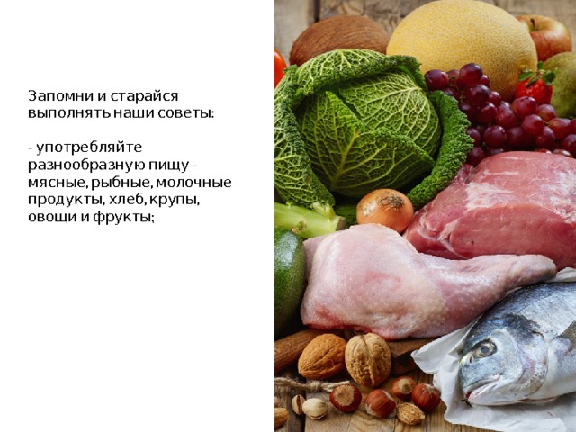 Запомни и старайся выполнять наши советы:   - употребляйте разнообразную пищу - мясные, рыбные, молочные продукты, хлеб, крупы, овощи и фрукты;