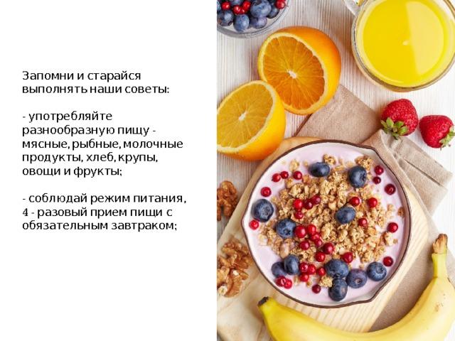 Запомни и старайся выполнять наши советы:   - употребляйте разнообразную пищу - мясные, рыбные, молочные продукты, хлеб, крупы, овощи и фрукты;   - соблюдай режим питания,  4 - разовый прием пищи с обязательным завтраком;