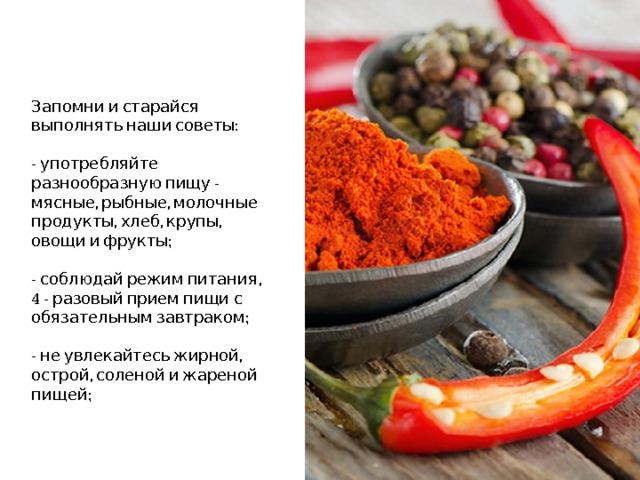 Запомни и старайся выполнять наши советы:   - употребляйте разнообразную пищу - мясные, рыбные, молочные продукты, хлеб, крупы, овощи и фрукты;   - соблюдай режим питания,  4 - разовый прием пищи с обязательным завтраком;   - не увлекайтесь жирной, острой, соленой и жареной пищей;