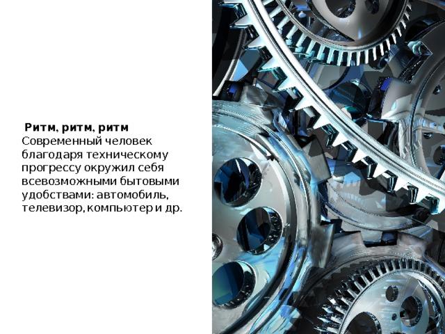 Ритм, ритм, ритм   Современный человек благодаря техническому прогрессу окружил себя всевозможными бытовыми удобствами: автомобиль, телевизор, компьютер и др.