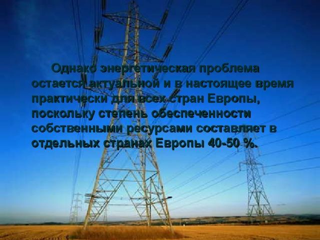 Однако энергетическая проблема остается актуальной и в настоящее время практически для всех стран Европы, поскольку степень обеспеченности собственными ресурсами составляет в отдельных странах Европы 40-50 %.