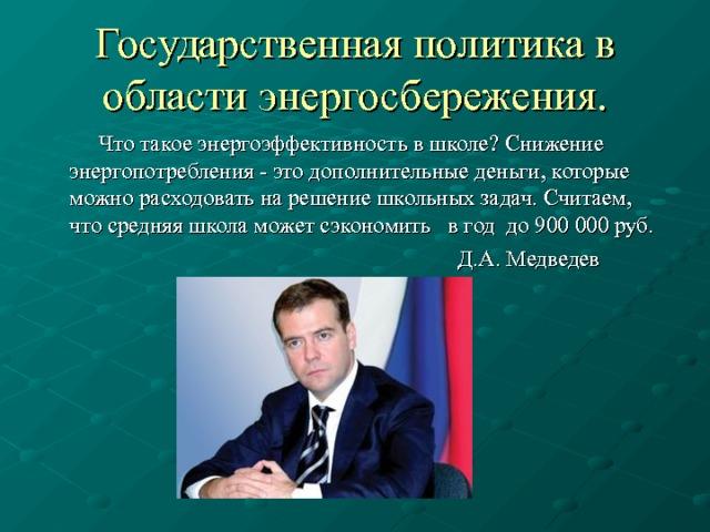 Государственная политика в области энергосбережения.  Что такое энергоэффективность в школе? Снижение энергопотребления - это дополнительные деньги, которые можно расходовать на решение школьных задач. Считаем, что средняя школа может сэкономить в год до 900 000 руб.  Д.А. Медведев