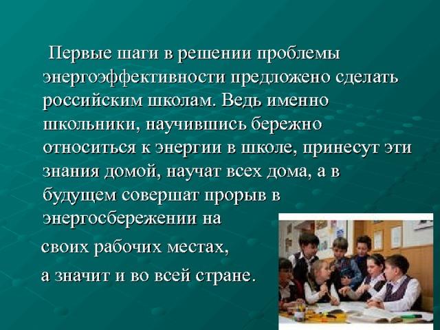 Первые шаги в решении проблемы энергоэффективности предложено сделать российским школам. Ведь именно школьники, научившись бережно относиться к энергии в школе, принесут эти знания домой, научат всех дома, а в будущем совершат прорыв в энергосбережении на  своих рабочих местах,  а значит и во всей стране.