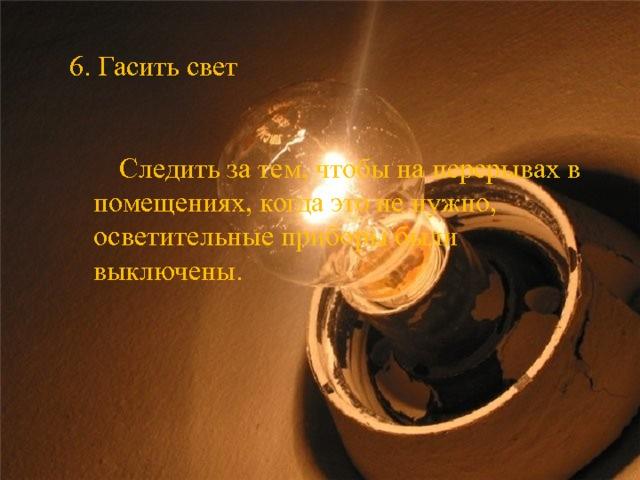 6. Гасить свет  Следить за тем, чтобы на перерывах в помещениях, когда это не нужно, осветительные приборы были выключены.