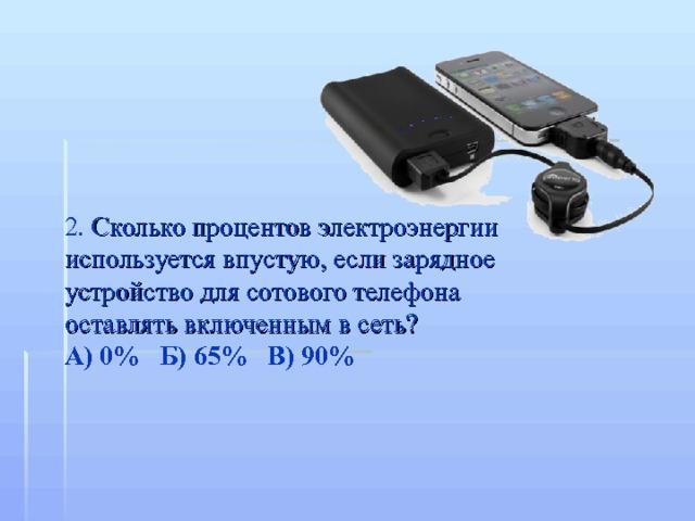 2. Сколько процентов электроэнергии используется впустую, если зарядное устройство для сотового телефона оставлять включенным в сеть? А) 0% Б) 65% В) 90%