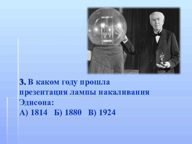 3. В каком году прошла презентация лампы накаливания Эдисона: А) 1814 Б) 1880 В) 1924