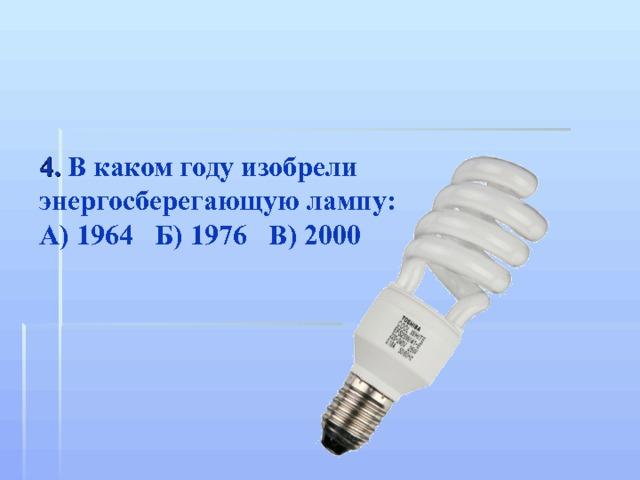 4. В каком году изобрели энергосберегающую лампу: А) 1964 Б) 1976 В) 2000