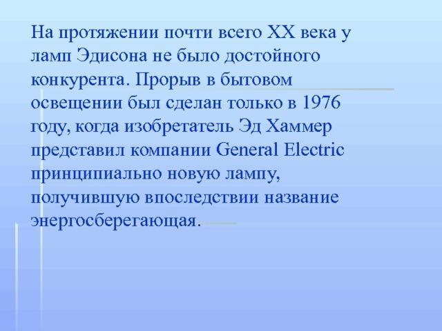 На протяжении почти всего XX века у ламп Эдисона не было достойного конкурента. Прорыв в бытовом освещении был сделан только в 1976 году, когда изобретатель Эд Хаммер представил компании General Electric принципиально новую лампу, получившую впоследствии название энергосберегающая.