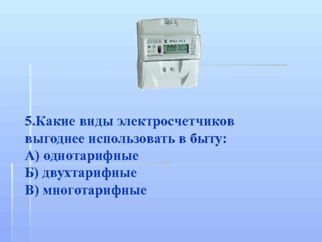 5.Какие виды электросчетчиков выгоднее использовать в быту: А) однотарифные Б) двухтарифные В) многотарифные