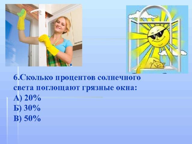 6.Сколько процентов солнечного света поглощают грязные окна: А) 20% Б) 30% В) 50%