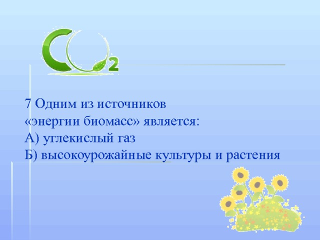 7 Одним из источников  «энергии биомасс» является: А) углекислый газ Б) высокоурожайные культуры и растения