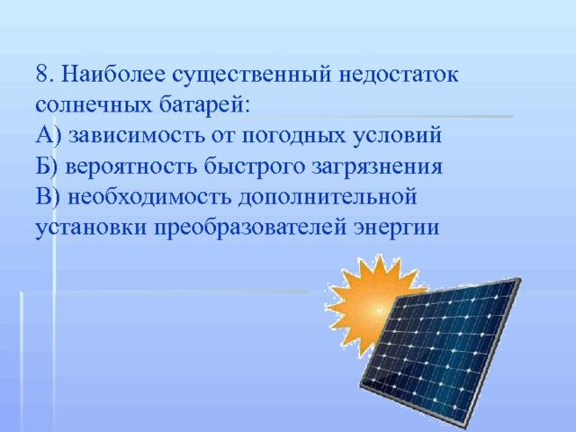 8. Наиболее существенный недостаток солнечных батарей: А) зависимость от погодных условий Б) вероятность быстрого загрязнения В) необходимость дополнительной установки преобразователей энергии