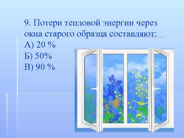 9. Потери тепловой энергии через окна старого образца составляют: А) 20 % Б) 50% В) 90 %