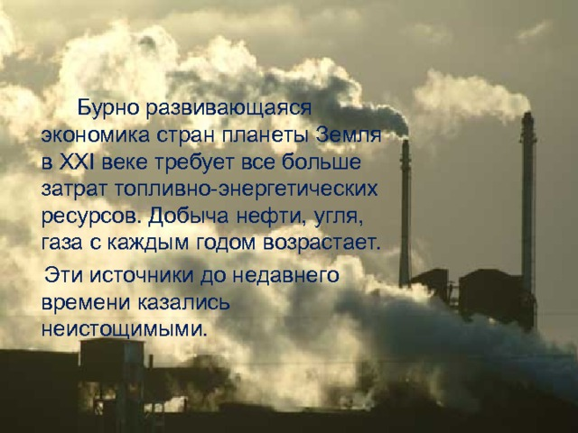 Бурно развивающаяся экономика стран планеты Земля в XXI веке требует все больше затрат топливно-энергетических ресурсов. Добыча нефти, угля, газа с каждым годом возрастает.  Эти источники до недавнего времени казались неистощимыми.