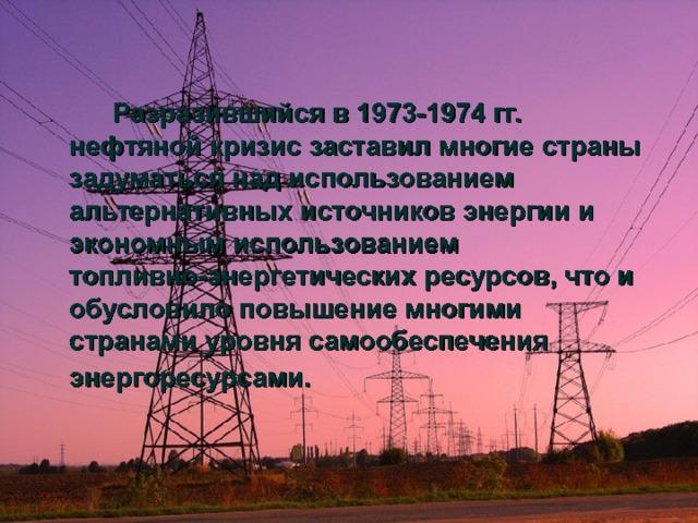 Разразившийся в 1973-1974 гг. нефтяной кризис заставил многие страны задуматься над использованием альтернативных источников энергии и экономным использованием топливно-энергетических ресурсов, что и обусловило повышение многими странами уровня самообеспечения энергоресурсами.