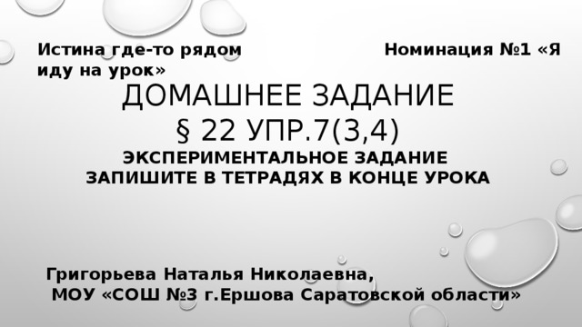 Истина где-то рядом Номинация №1 «Я иду на урок» Домашнее задание  § 22 упр.7(3,4)  экспериментальное задание  запишите в тетрадях в конце урока Григорьева Наталья Николаевна,  МОУ «СОШ №3 г.Ершова Саратовской области»