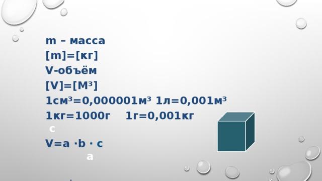 m – масса [m]=[кг] V-объём [V]=[М³] 1см³=0,000001м³ 1л=0,001м³ 1кг=1000г 1г=0,001кг с V=a ∙b ∙ c a  b