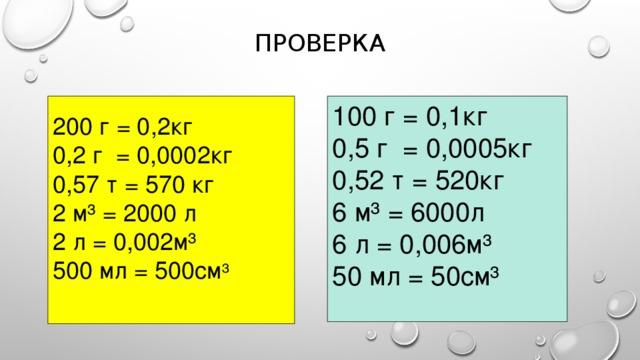 ПРОВЕРКА 100 г = 0,1кг 200 г = 0,2кг 0,5 г = 0,0005кг 0,2 г = 0,0002кг 0,52 т = 520кг 0,57 т = 570 кг 6 м³ = 6000л 2 м³ = 2000 л 6 л = 0,006м³ 2 л = 0,002м³ 50 мл = 50см³ 500 мл = 500см ³