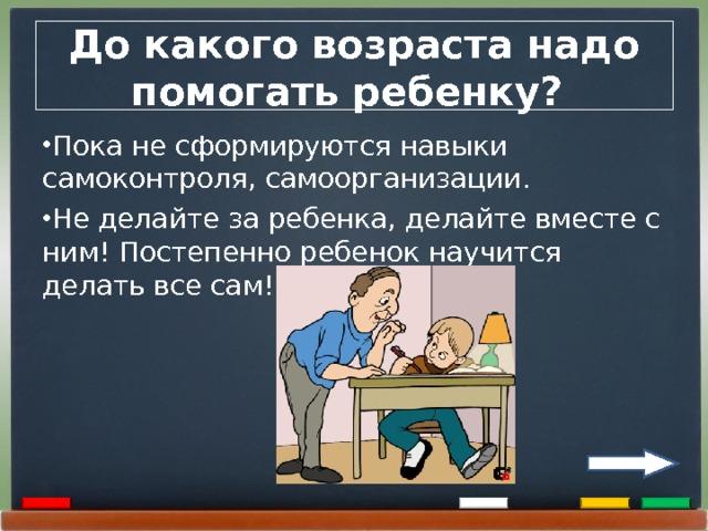 До какого возраста надо помогать ребенку? Пока не сформируются навыки самоконтроля, самоорганизации. Не делайте за ребенка, делайте вместе с ним! Постепенно ребенок научится делать все сам!