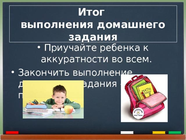 Итог  выполнения домашнего задания Приучайте ребенка к аккуратности во всем. Закончить выполнение домашнего задания - собрать портфель.