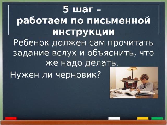 5 шаг –  работаем по письменной инструкции Ребенок должен сам прочитать задание вслух и объяснить, что же надо делать. Нужен ли черновик?