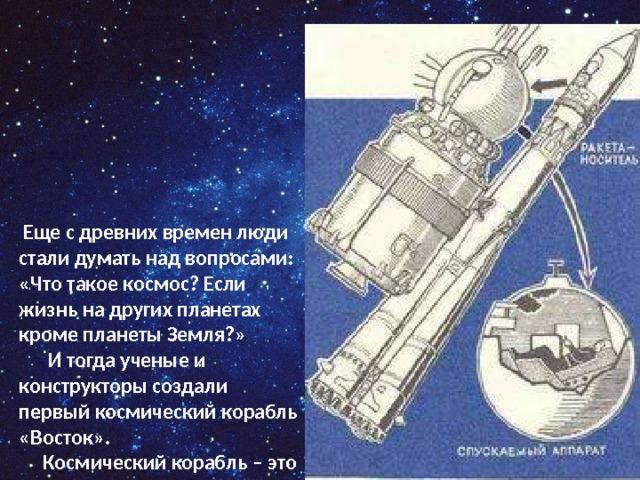 Еще с древних времен люди стали думать над вопросами: «Что такое космос? Если жизнь на других планетах кроме планеты Земля?»    И тогда ученые и конструкторы создали первый космический корабль «Восток».    Космический корабль – это сложная техническая система. И прежде чем посадить в него человека технику надо проверить .