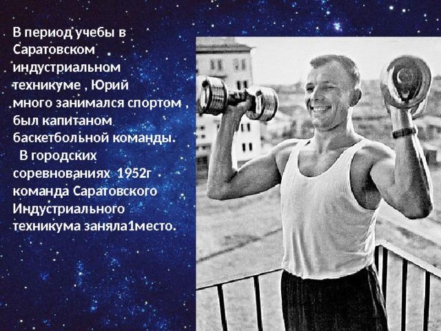 В период учебы в Саратовском индустриальном техникуме , Юрий много занимался спортом , был капитаном баскетбольной команды.  В городских соревнованиях 1952г команда Саратовского Индустриального техникума заняла1место.