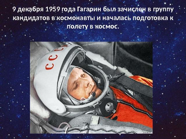 9 декабря 1959 года Гагарин был зачислен в группу кандидатов в космонавты и началась подготовка к полету в космос.