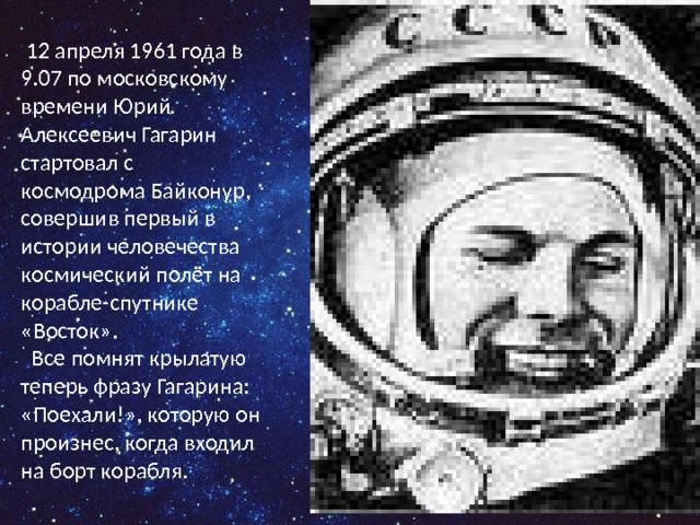 12 апреля 1961 года в 9.07 по московскому времени Юрий Алексеевич Гагарин стартовал с космодрома Байконур, совершив первый в истории человечества космический полёт на корабле-спутнике «Восток».  Все помнят крылатую теперь фразу Гагарина: «Поехали!», которую он произнес, когда входил на борт корабля.