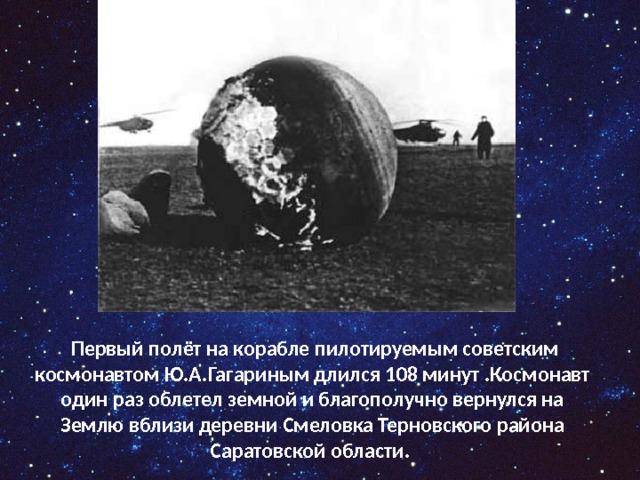 Первый полёт на корабле пилотируемым советским космонавтом Ю.А.Гагариным длился 108 минут .Космонавт один раз облетел земной и благополучно вернулся на Землю вблизи деревни Смеловка Терновского района Саратовской области.