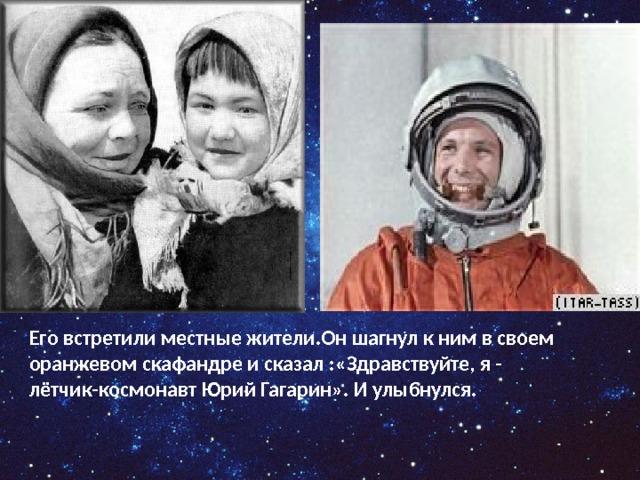 Его встретили местные жители.Он шагнул к ним в своем оранжевом скафандре и сказал :«Здравствуйте, я - лётчик-космонавт Юрий Гагарин». И улыбнулся.