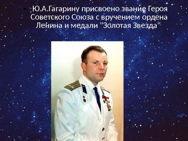 Ю.А.Гагарину присвоено звание Героя Советского Союза с вручением ордена Ленина и медали