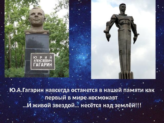 Ю.А.Гагарин навсегда останется в нашей памяти как первый в мире космонавт … И живой звездой… несётся над землёй!!!