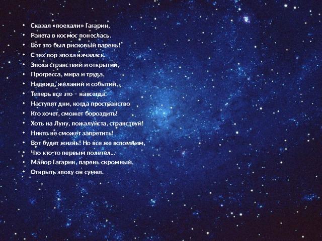 Сказал «поехали» Гагарин, Ракета в космос понеслась. Вот это был рисковый парень! С тех пор эпоха началась. Эпоха странствий и открытий, Прогресса, мира и труда, Надежд, желаний и событий, Теперь все это – навсегда. Наступят дни, когда пространство Кто хочет, сможет бороздить! Хоть на Луну, пожалуйста, странствуй! Никто не сможет запретить! Вот будет жизнь! Но все же вспомним, Что кто-то первым полетел… Майор Гагарин, парень скромный, Открыть эпоху он сумел.