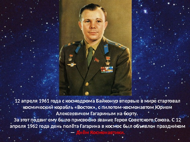 12 апреля 1961 года с космодрома Байконур впервые в мире стартовал космический корабль «Восток», с пилотом-космонавтом Юрием Алексеевичем Гагариным на борту. За этот подвиг ему было присвоено звание Героя Советского Союза. С 12 апреля 1962 года день полёта Гагарина в космос был объявлен праздником — Днём Космонавтики.