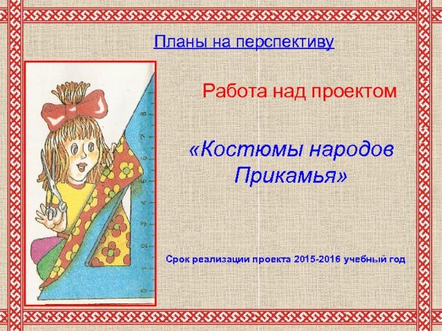 Планы на перспективу       Работа над проектом «Костюмы народов Прикамья» Срок реализации проекта 2015-2016  учебный год