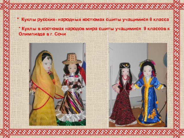 * Куклы русских- народных костюмах сшиты учащимися 8 класса *  Куклы в костюмах народов мира сшиты учащимися 9 классов к  Олимпиаде в г. Сочи