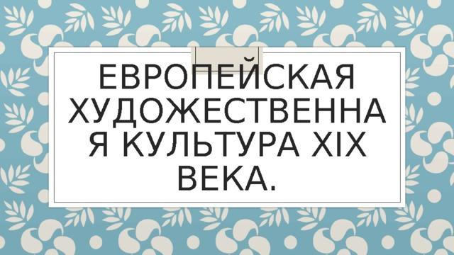 ЕВРОПЕЙСКАЯ ХУДОЖЕСТВЕННАЯ КУЛЬТУРА XIX ВЕКА.