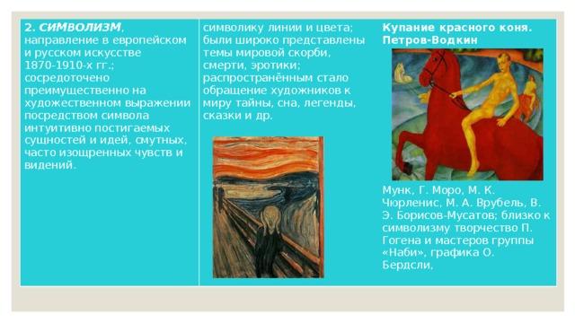 2. СИМВОЛИЗМ , направление в европейском и русском искусстве 1870-1910-х гг.; сосредоточено преимущественно на художественном выражении посредством символа интуитивно постигаемых сущностей и идей, смутных, часто изощренных чувств и видений. символику линии и цвета; были широко представлены темы мировой скорби, смерти, эротики; распространённым стало обращение художников к миру тайны, сна, легенды, сказки и др. Купание красного коня. Петров-Водкин            Мунк, Г. Моро, М. К. Чюрленис, М. А. Врубель, В. Э. Борисов-Мусатов; близко к символизму творчество П. Гогена и мастеров группы «Наби», графика О. Бердсли,
