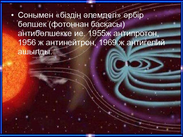 Сонымен «біздің әлемдегі» әрбір бөлшек (фотоннан басқасы) антибөлшекке ие. 1955ж антипротон, 1956 ж антинейтрон, 1969 ж антигелий ашылды.