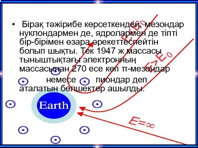 Бірақ тәжірибе көрсеткендей, мезондар нуклондармен де, ядролармен де тіпті бір-бірімен өзара әрекеттеспейтін болып шықты. Тек 1947 ж массасы тыныштықтағы электронның массасынан 270 есе көп π-мезондар   немесе  пиондар деп аталатын бөлшектер ашылды.