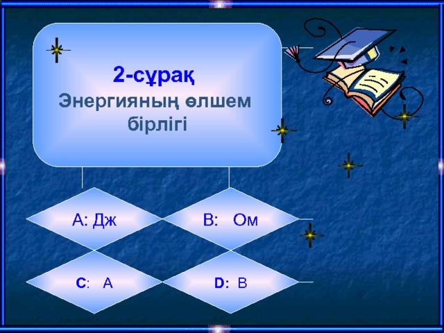 2-сұрақ  Энергияның өлшем бірлігі А: Дж B: Ом C : А D: В