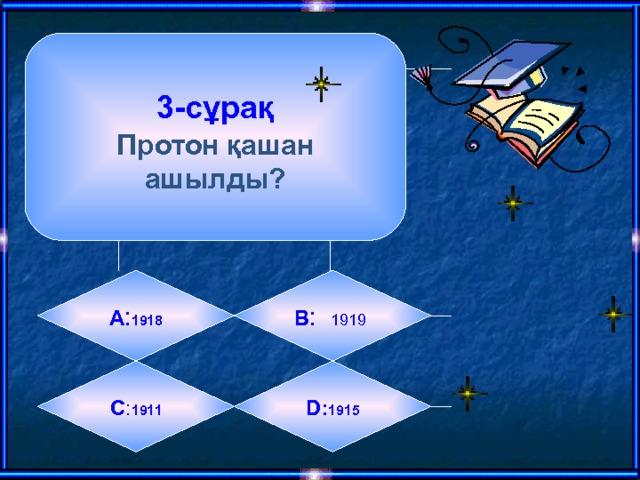 3-сұрақ  Протон қашан ашылды? А : 1918 B :  1919  C : 1911 D: 1915