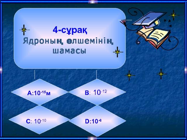 4-сұрақ  Ядроның өлшемінің шамасы А:10 -15 м  B :  10 -12   C : 10 -10  D: 10 -6