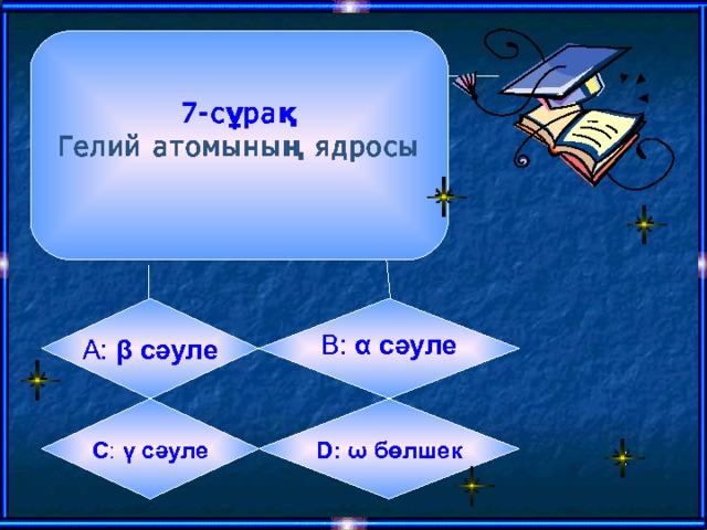 7 -сұрақ Гелий атомының ядросы  B:  α сәуле А:  β сәуле    D:  ω бөлшек  C :  γ сәуле