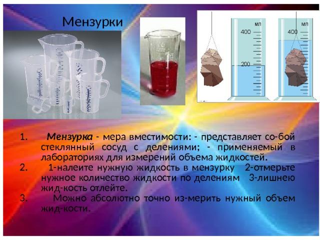 Мензурки 1. Мензурка - мера вместимости: - представляет со-бой стеклянный сосуд с делениями; - применяемый в лабораториях для измерений объема жидкостей. 2. 1-налеите нужную жидкость в мензурку 2-отмерьте нужное количество жидкости по делениям 3-лишнею жид-кость отлейте. 3. Можно абсолютно точно из-мерить нужный объем жид-кости.