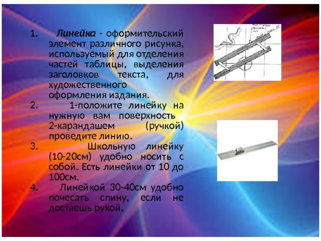 1. Линейка - оформительский элемент различного рисунка, используемый для отделения частей таблицы, выделения заголовков текста, для художественного оформления издания. 2. 1-положите линейку на нужную вам поверхность 2-карандашем (ручкой) проведите линию. 3. Школьную линейку (10-20см) удобно носить с собой. Есть линейки от 10 до 100см. 4. Линейкой 30-40см удобно почесать спину, если не достаешь рукой.