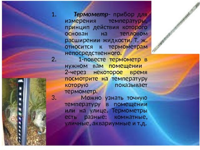 1. Термометр - прибор для измерения температуры, принцип действия которого основан на тепловом расширении жидкости. Т. ж. относится к термометрам непосредственного. 2. 1-повесте термометр в нужном вам помещении 2-через некоторое время посмотрите на температуру которую показывает термометр. 3. Можно узнать точную температуру в помещении или на улице. Термометры есть разные: комнатные, уличные, аквариумные и т.д.